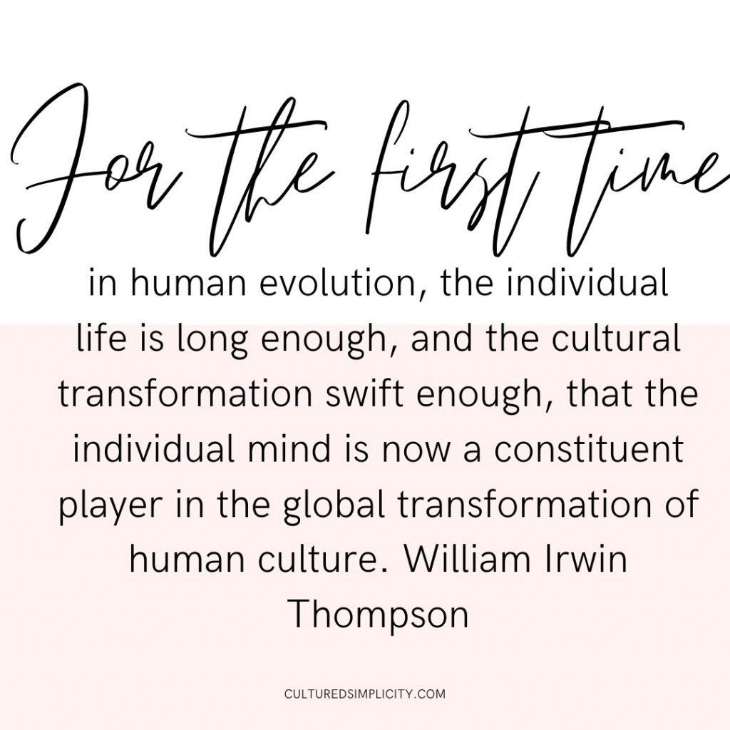 For the first time in human evolution, the individual life is long enough, and the cultural transformation swift enough, that the individual mind is now a constituent player in the global transformation of human culture. William Irwin Thompson