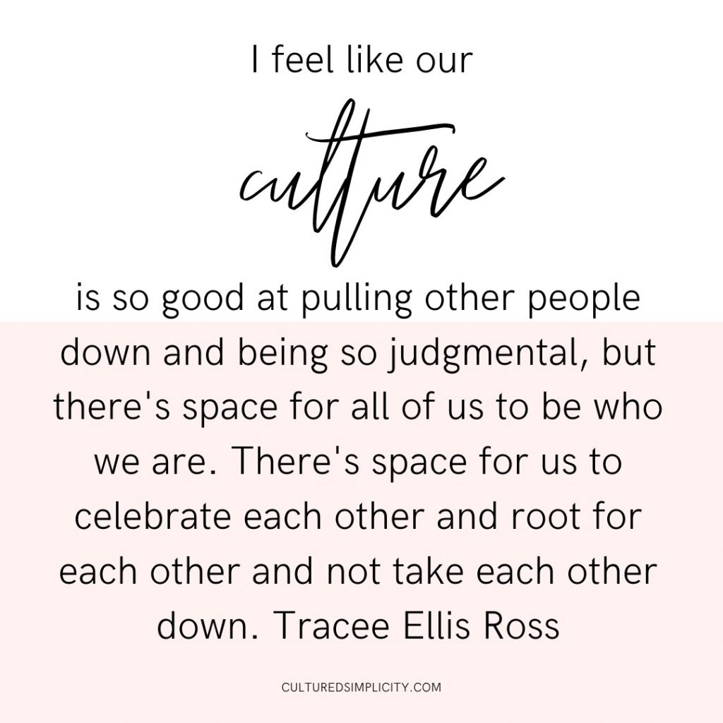 I feel like our culture is so good at pulling other people down and being so judgmental, but there's space for all of us to be who we are. There's space for us to celebrate each other and root for each other and not take each other down. Tracee Ellis Ross