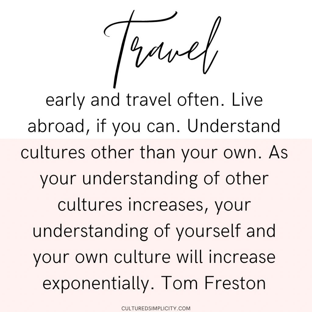 Travel early and travel often. Live abroad, if you can. Understand cultures other than your own. As your understanding of other cultures increases, your understanding of yourself and your own culture will increase exponentially. Tom Freston